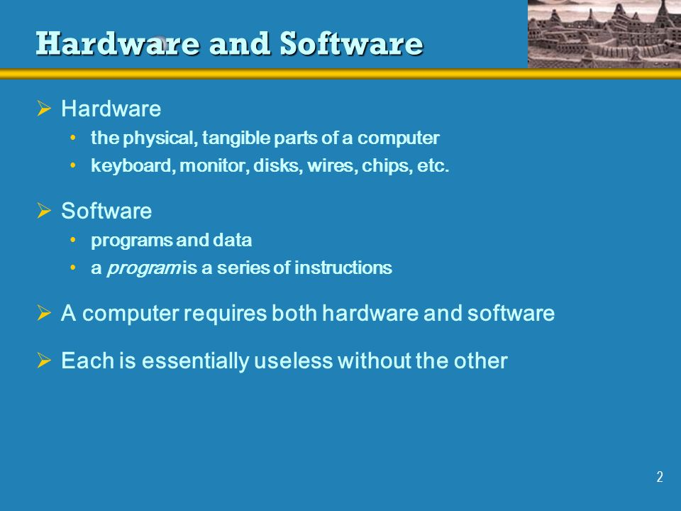 2 Hardware and Software Hardware the physical, tangible parts of a computer keyboard, monitor, disks, wires, chips, etc. Software programs and data a