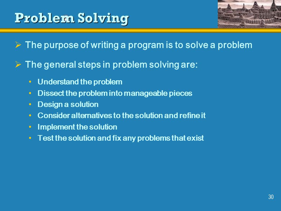 30 Problem Solving The purpose of writing a program is to solve a problem The general steps in problem solving are: Understand the problem Dissect the