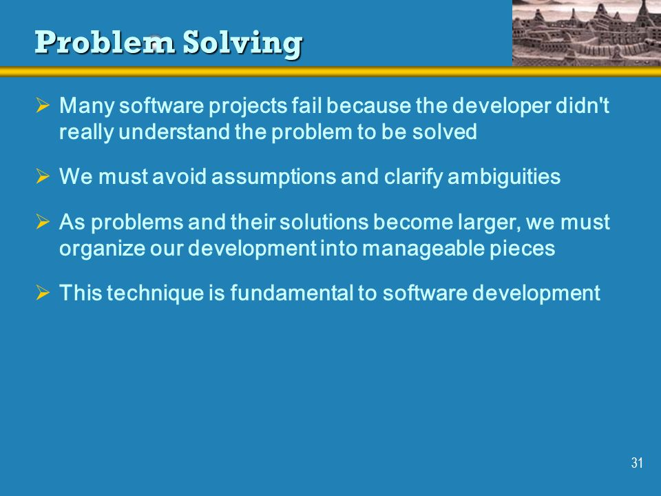 31 Problem Solving Many software projects fail because the developer didn't really understand the problem to be solved We must avoid assumptions and c