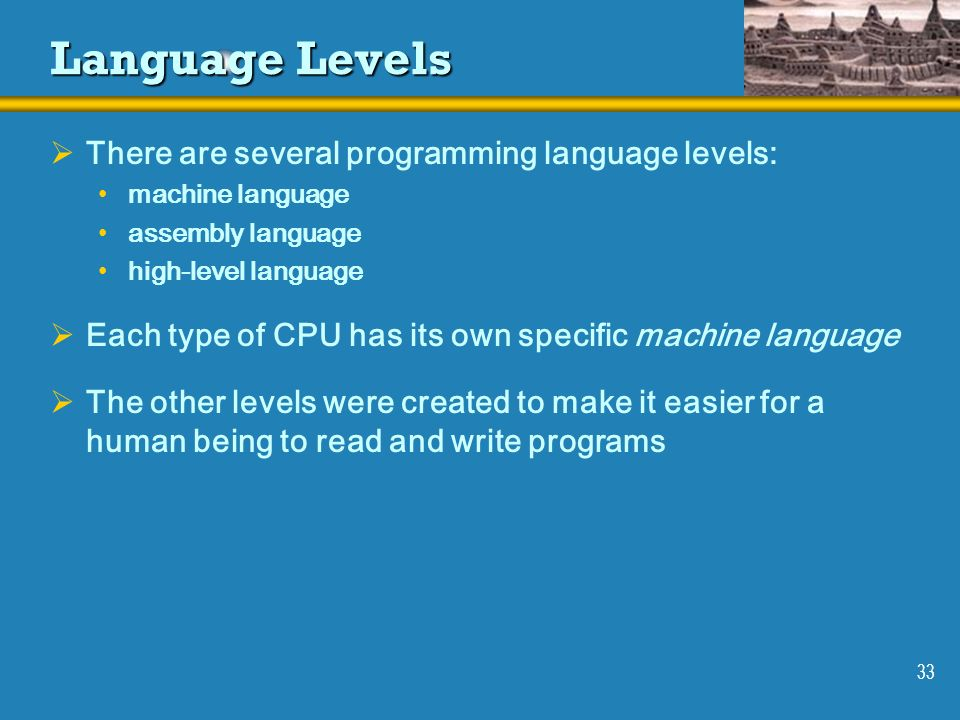 33 Language Levels There are several programming language levels: machine language assembly language high-level language Each type of CPU has its own