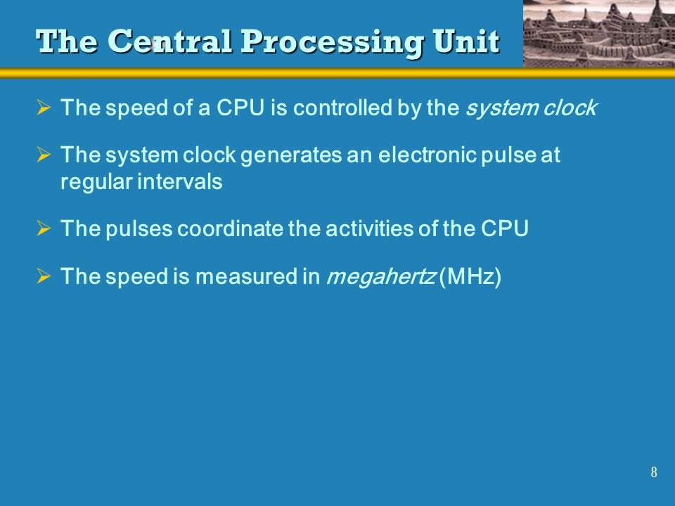 8 The Central Processing Unit The speed of a CPU is controlled by the system clock The system clock generates an electronic pulse at regular intervals