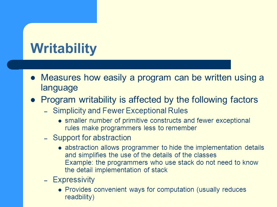 Writability Measures how easily a program can be written using a language Program writability is affected by the following factors – Simplicity and Fewer Exceptional Rules smaller number of primitive constructs and fewer exceptional rules make programmers less to remember – Support for abstraction abstraction allows programmer to hide the implementation details and simplifies the use of the details of the classes Example: the programmers who use stack do not need to know the detail implementation of stack – Expressivity Provides convenient ways for computation (usually reduces readbility)