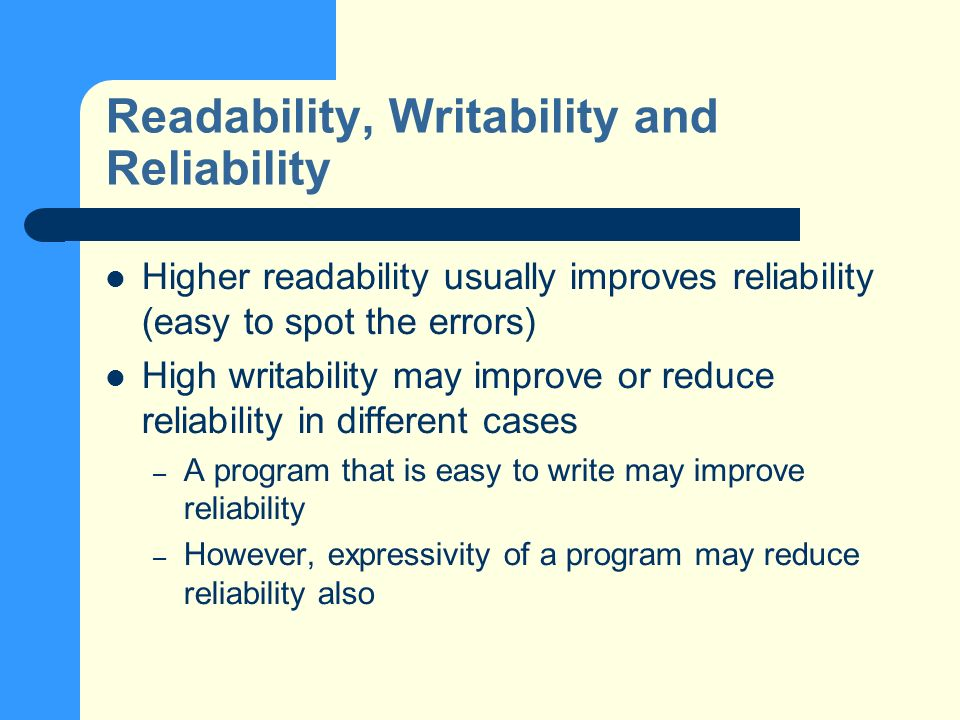 Readability, Writability and Reliability Higher readability usually improves reliability (easy to spot the errors) High writability may improve or reduce reliability in different cases – A program that is easy to write may improve reliability – However, expressivity of a program may reduce reliability also