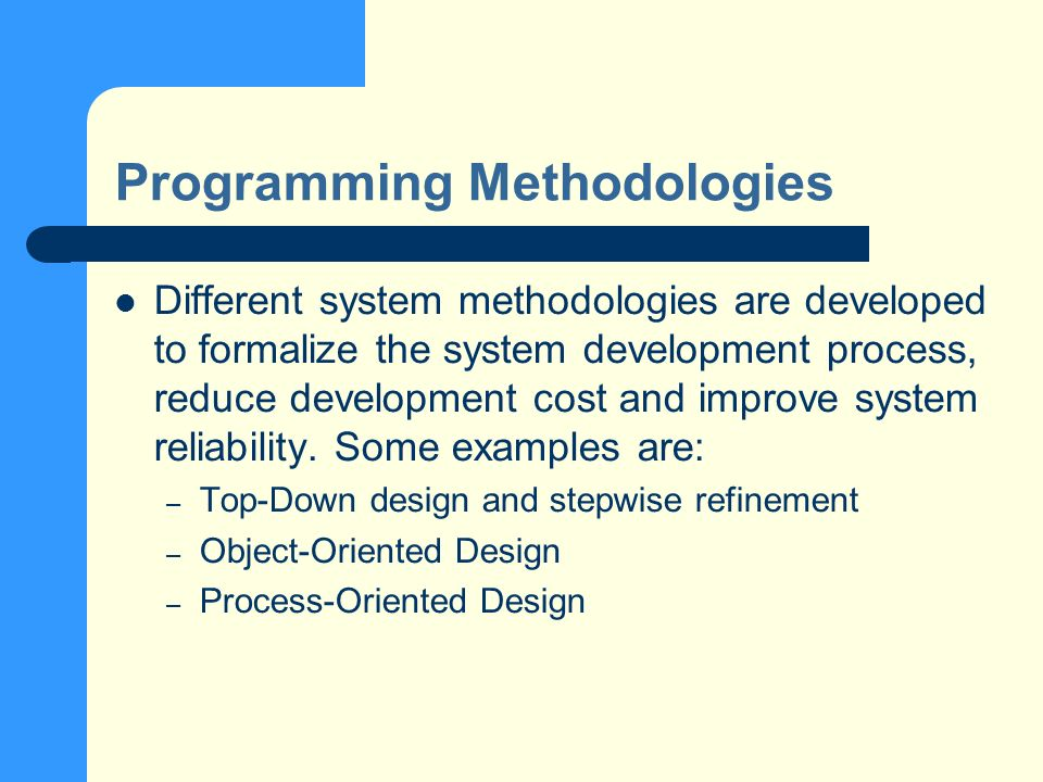 Programming Methodologies Different system methodologies are developed to formalize the system development process, reduce development cost and improve system reliability.