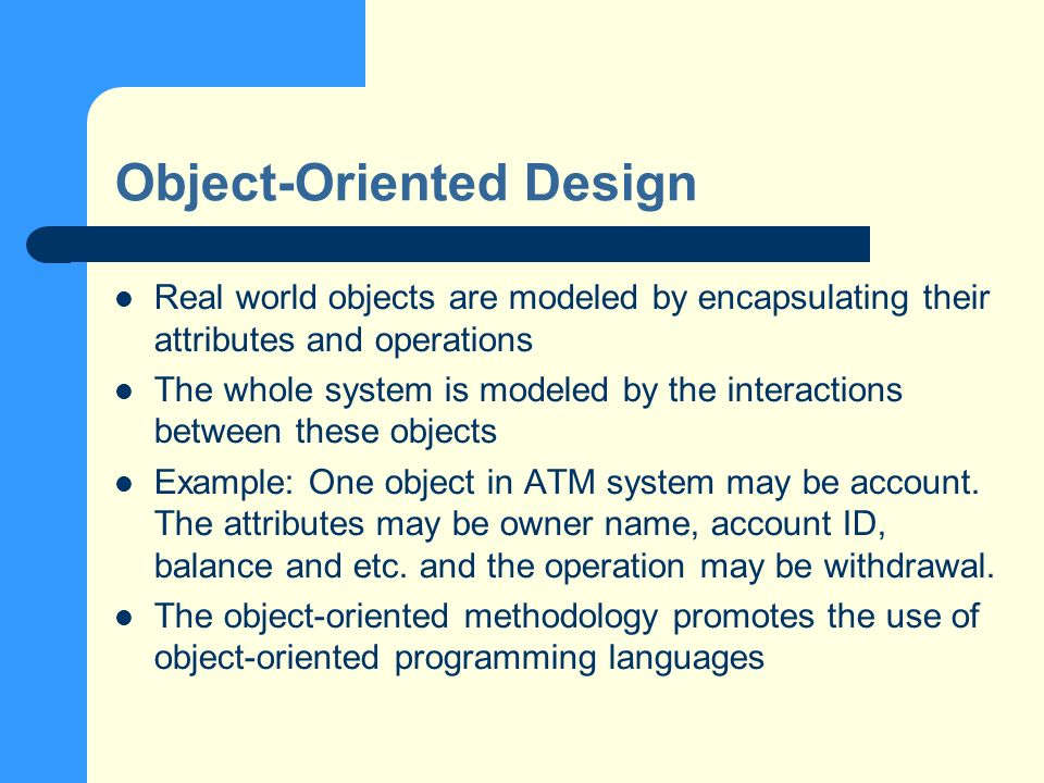 Object-Oriented Design Real world objects are modeled by encapsulating their attributes and operations The whole system is modeled by the interactions between these objects Example: One object in ATM system may be account.