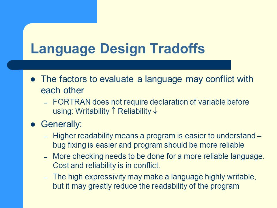 Language Design Tradoffs The factors to evaluate a language may conflict with each other – FORTRAN does not require declaration of variable before using: Writability Reliability Generally: – Higher readability means a program is easier to understand – bug fixing is easier and program should be more reliable – More checking needs to be done for a more reliable language.