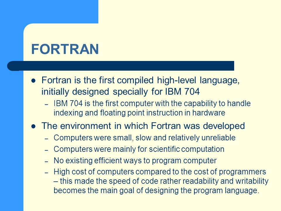 FORTRAN Fortran is the first compiled high-level language, initially designed specially for IBM 704 – IBM 704 is the first computer with the capability to handle indexing and floating point instruction in hardware The environment in which Fortran was developed – Computers were small, slow and relatively unreliable – Computers were mainly for scientific computation – No existing efficient ways to program computer – High cost of computers compared to the cost of programmers – this made the speed of code rather readability and writability becomes the main goal of designing the program language.