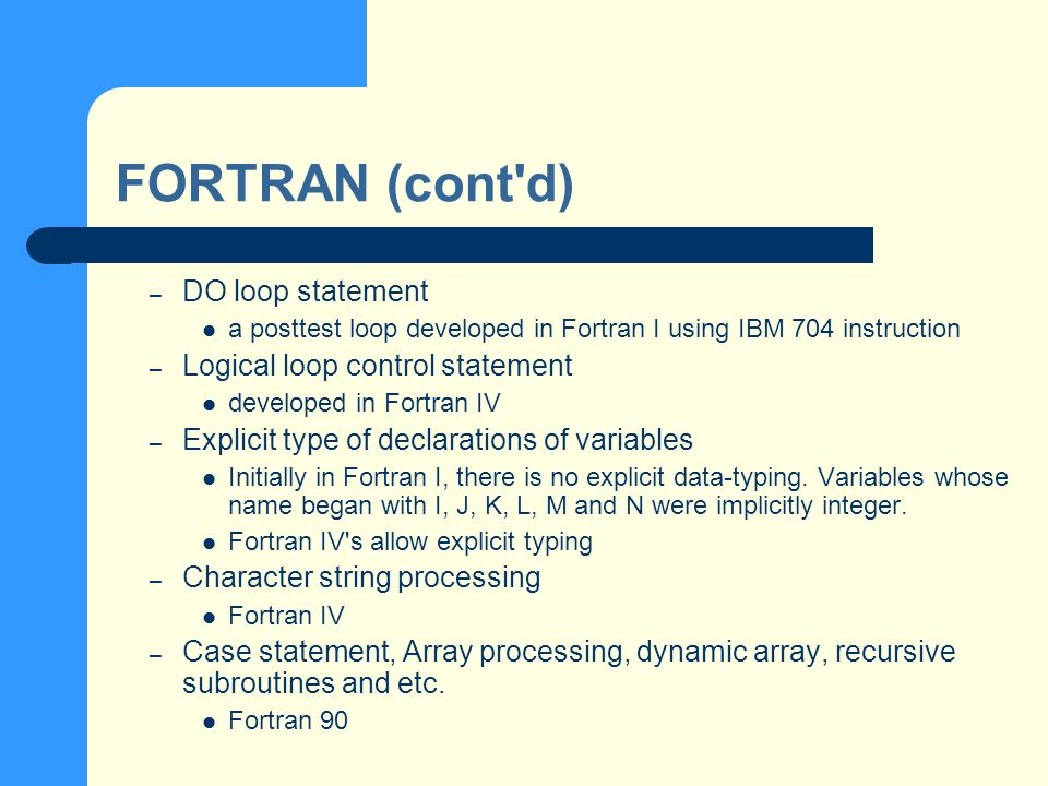 FORTRAN (cont d) – DO loop statement a posttest loop developed in Fortran I using IBM 704 instruction – Logical loop control statement developed in Fortran IV – Explicit type of declarations of variables Initially in Fortran I, there is no explicit data-typing.