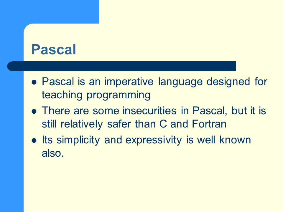 Pascal Pascal is an imperative language designed for teaching programming There are some insecurities in Pascal, but it is still relatively safer than C and Fortran Its simplicity and expressivity is well known also.