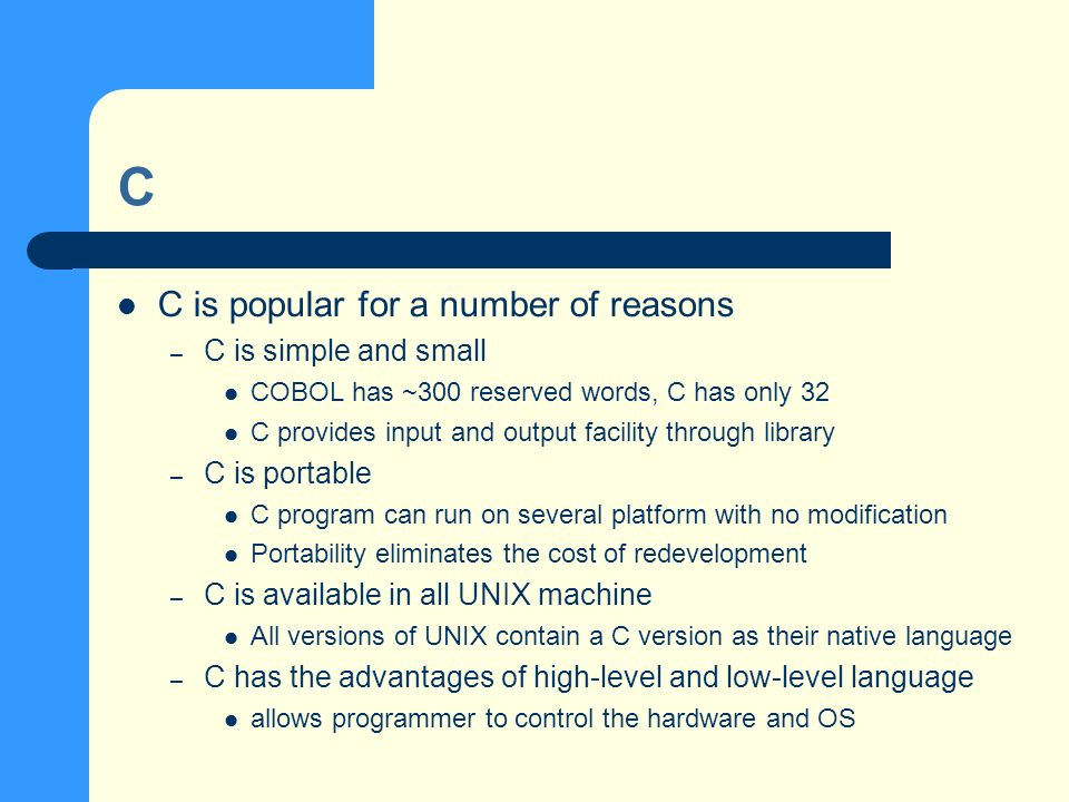 C C is popular for a number of reasons – C is simple and small COBOL has ~300 reserved words, C has only 32 C provides input and output facility through library – C is portable C program can run on several platform with no modification Portability eliminates the cost of redevelopment – C is available in all UNIX machine All versions of UNIX contain a C version as their native language – C has the advantages of high-level and low-level language allows programmer to control the hardware and OS