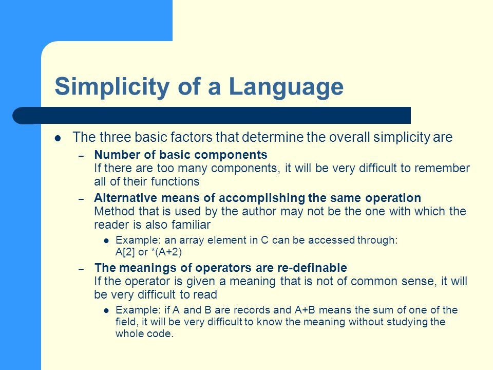 Simplicity of a Language The three basic factors that determine the overall simplicity are – Number of basic components If there are too many components, it will be very difficult to remember all of their functions – Alternative means of accomplishing the same operation Method that is used by the author may not be the one with which the reader is also familiar Example: an array element in C can be accessed through: A[2] or *(A+2) – The meanings of operators are re-definable If the operator is given a meaning that is not of common sense, it will be very difficult to read Example: if A and B are records and A+B means the sum of one of the field, it will be very difficult to know the meaning without studying the whole code.