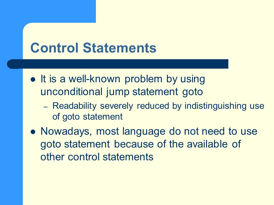 Control Statements It is a well-known problem by using unconditional jump statement goto – Readability severely reduced by indistinguishing use of goto statement Nowadays, most language do not need to use goto statement because of the available of other control statements