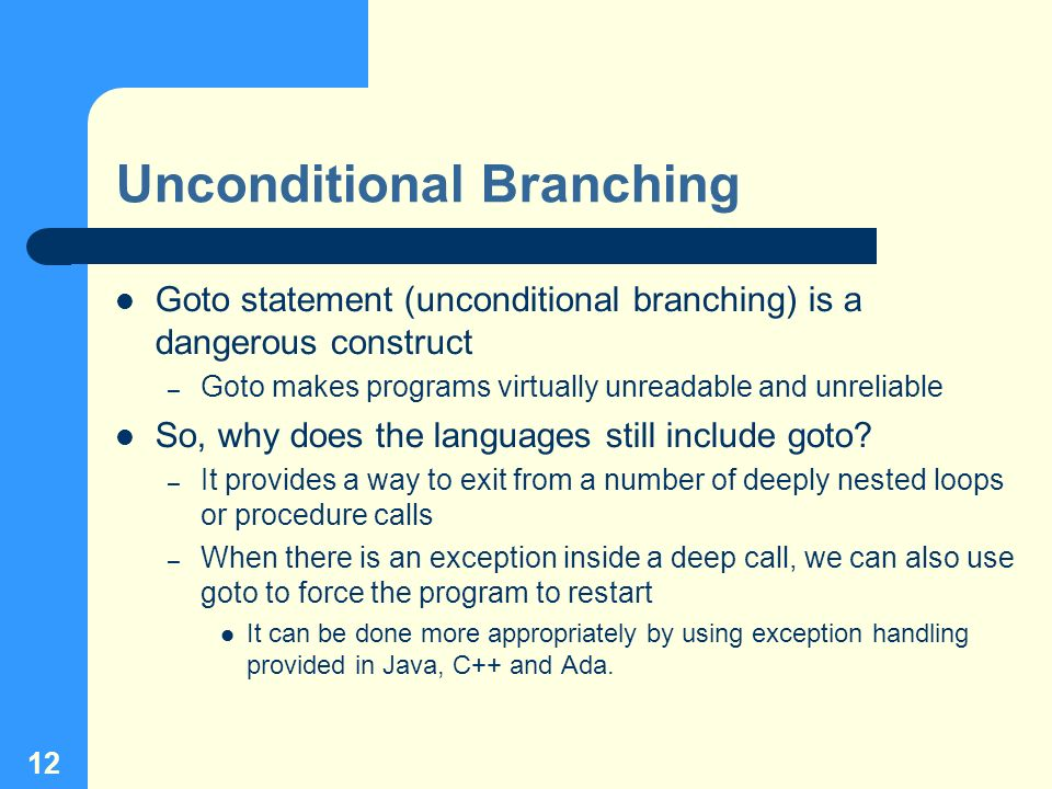12 Unconditional Branching Goto statement (unconditional branching) is a dangerous construct – Goto makes programs virtually unreadable and unreliable
