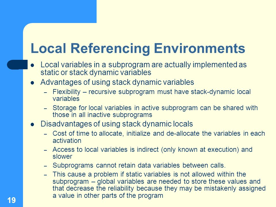 19 Local Referencing Environments Local variables in a subprogram are actually implemented as static or stack dynamic variables Advantages of using st