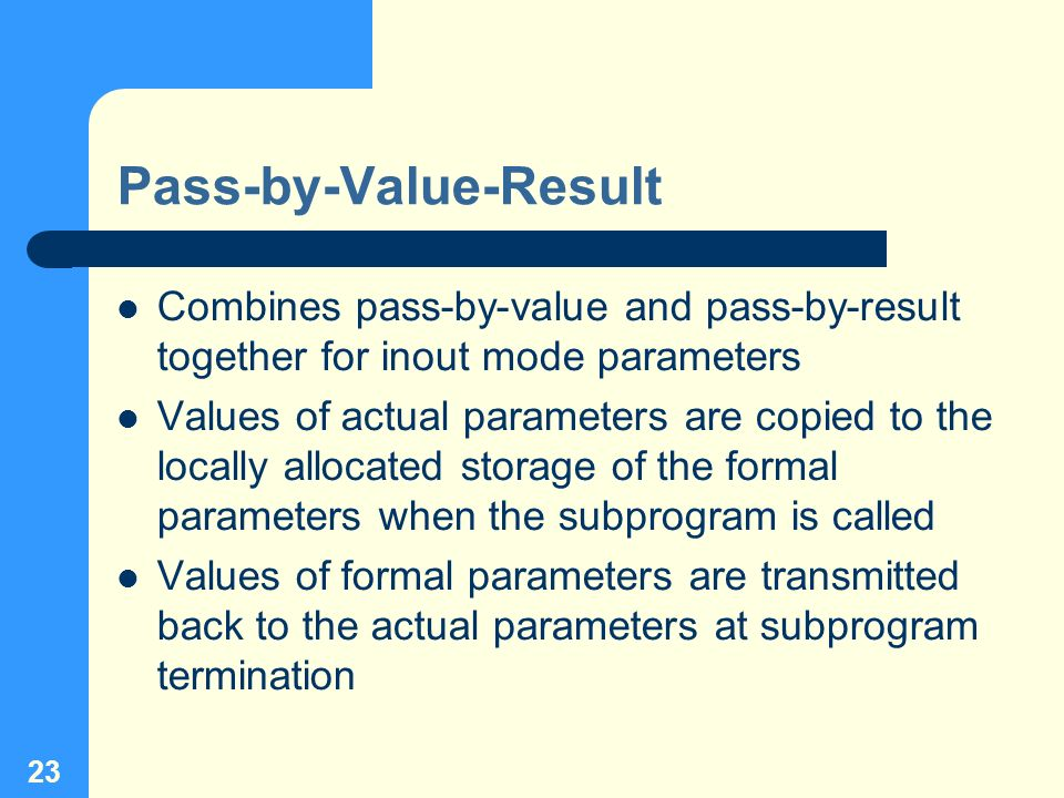 23 Pass-by-Value-Result Combines pass-by-value and pass-by-result together for inout mode parameters Values of actual parameters are copied to the loc