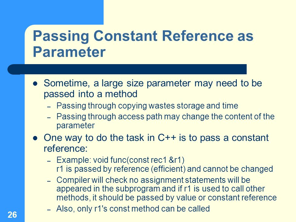 26 Passing Constant Reference as Parameter Sometime, a large size parameter may need to be passed into a method – Passing through copying wastes stora