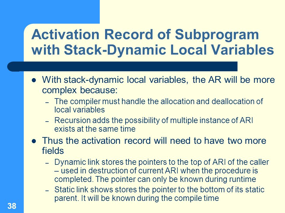 38 Activation Record of Subprogram with Stack-Dynamic Local Variables With stack-dynamic local variables, the AR will be more complex because: – The c