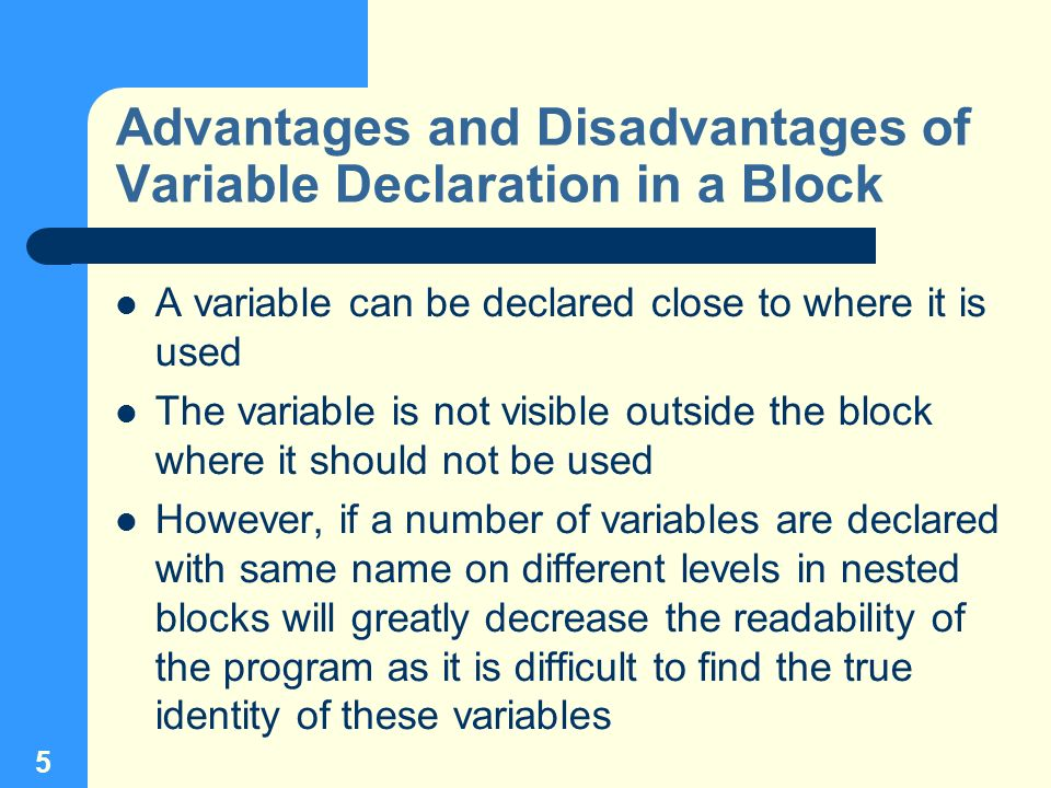 5 Advantages and Disadvantages of Variable Declaration in a Block A variable can be declared close to where it is used The variable is not visible out