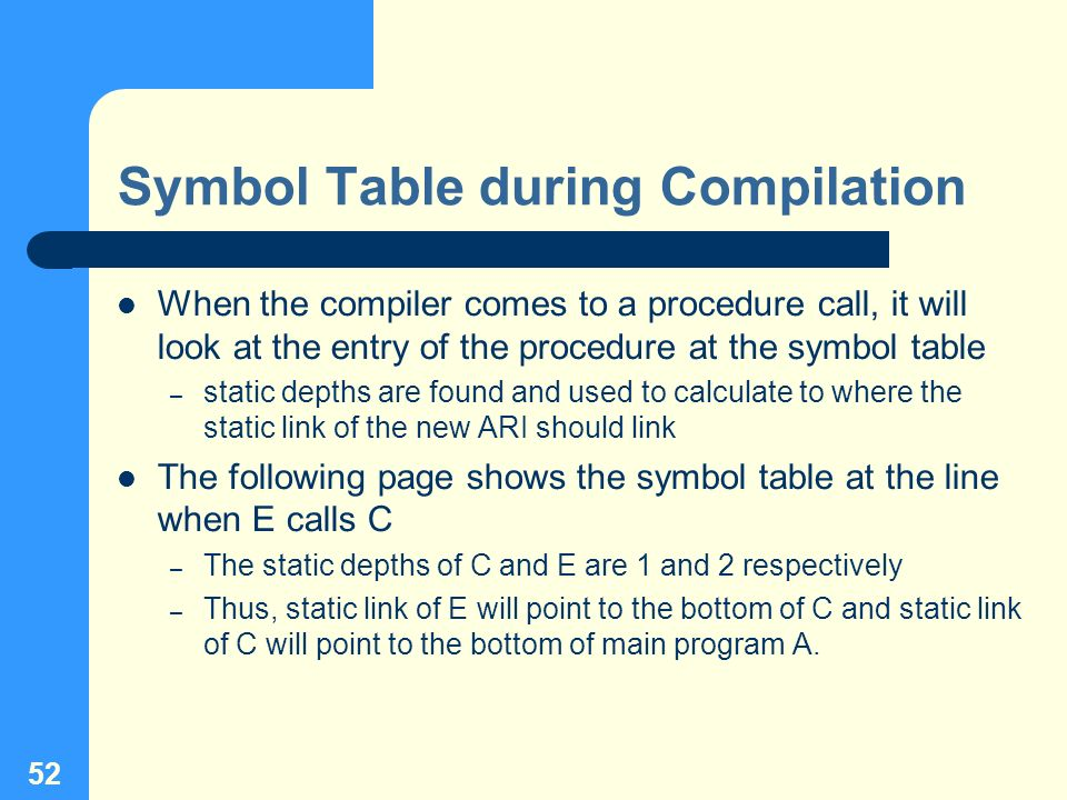 52 Symbol Table during Compilation When the compiler comes to a procedure call, it will look at the entry of the procedure at the symbol table – stati