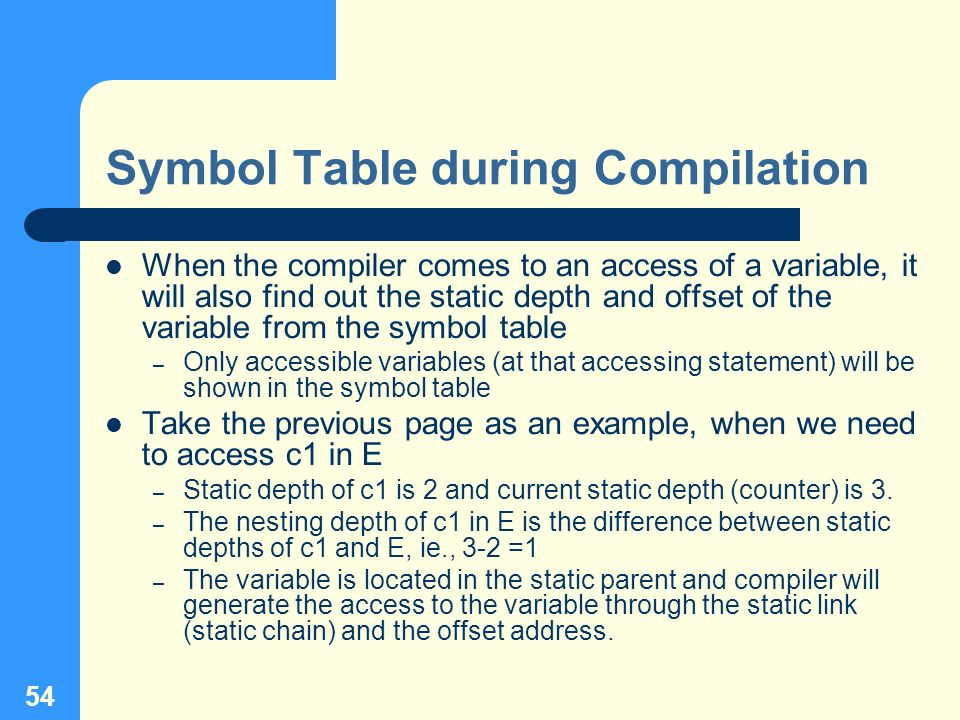 54 Symbol Table during Compilation When the compiler comes to an access of a variable, it will also find out the static depth and offset of the variab