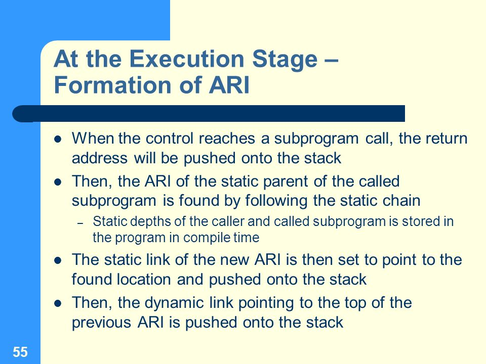 55 At the Execution Stage – Formation of ARI When the control reaches a subprogram call, the return address will be pushed onto the stack Then, the AR