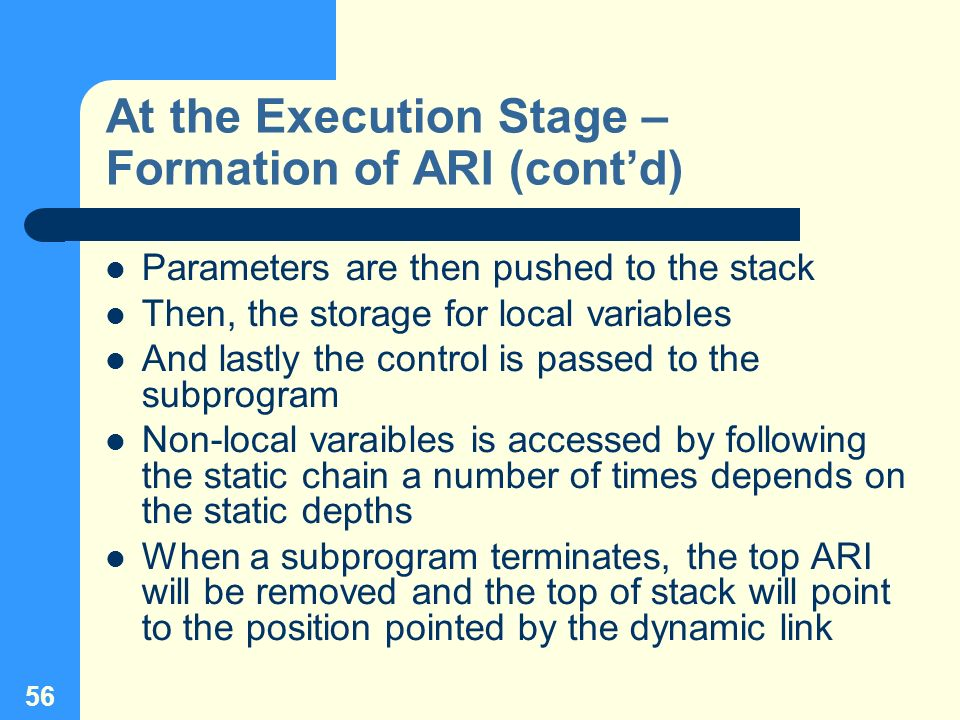 56 At the Execution Stage – Formation of ARI (contd) Parameters are then pushed to the stack Then, the storage for local variables And lastly the cont