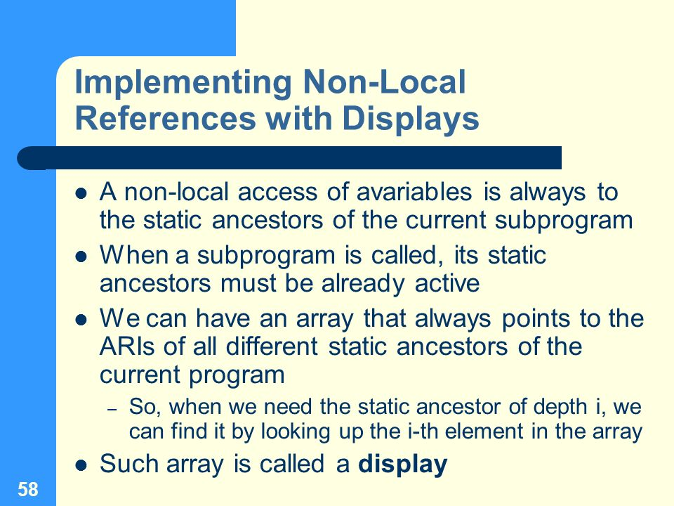 58 Implementing Non-Local References with Displays A non-local access of avariables is always to the static ancestors of the current subprogram When a