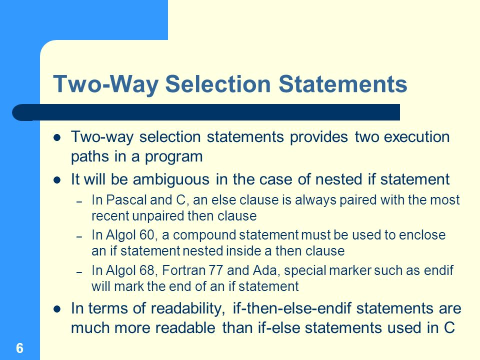 6 Two-Way Selection Statements Two-way selection statements provides two execution paths in a program It will be ambiguous in the case of nested if st