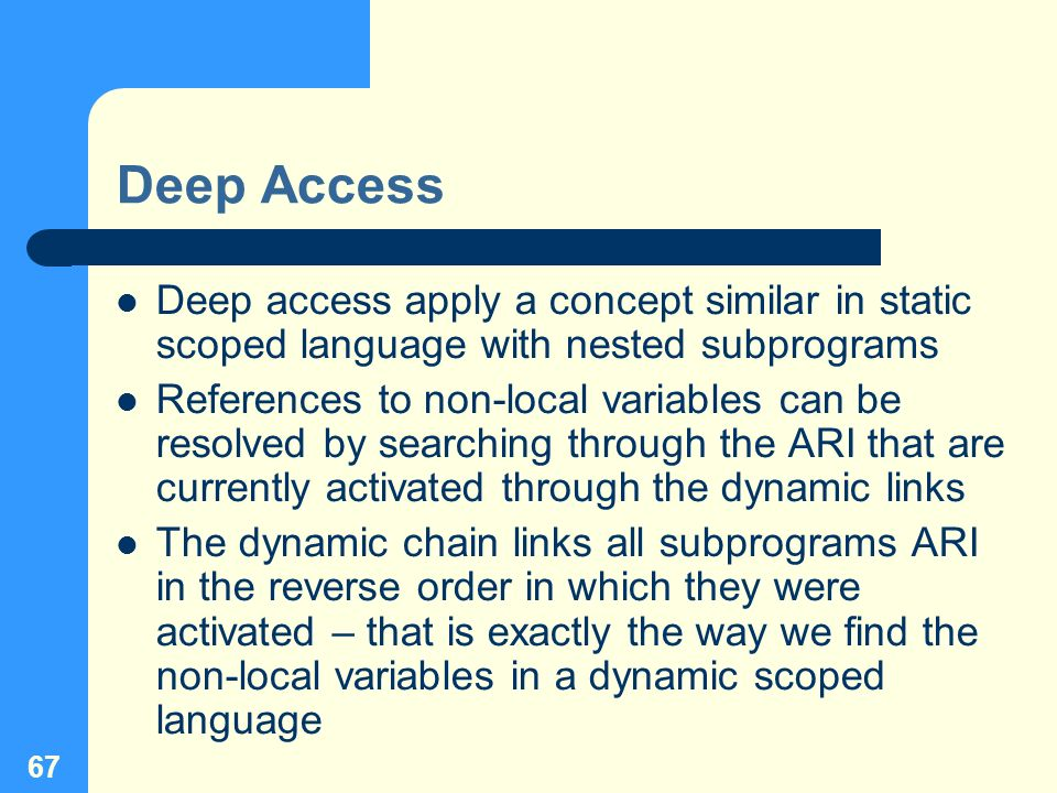 67 Deep Access Deep access apply a concept similar in static scoped language with nested subprograms References to non-local variables can be resolved