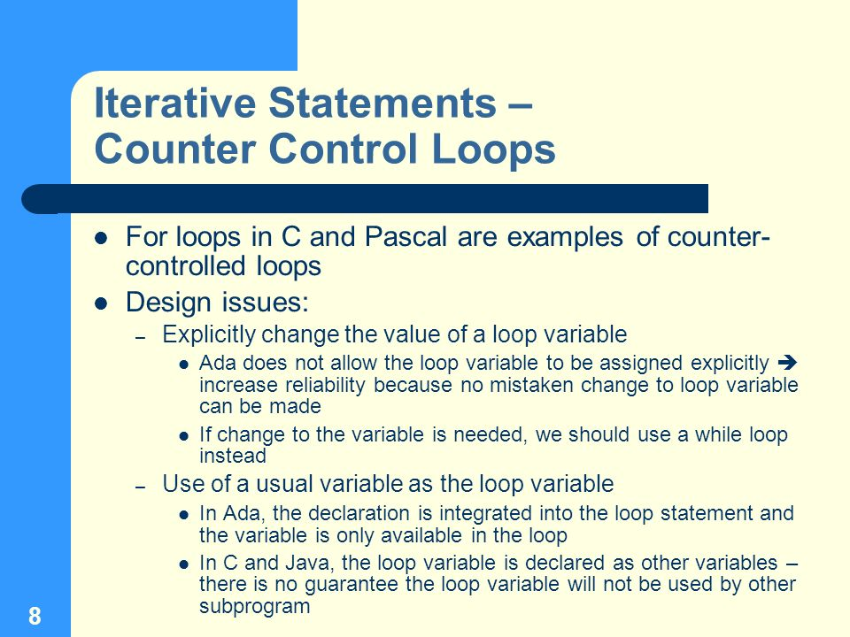 8 Iterative Statements – Counter Control Loops For loops in C and Pascal are examples of counter- controlled loops Design issues: – Explicitly change