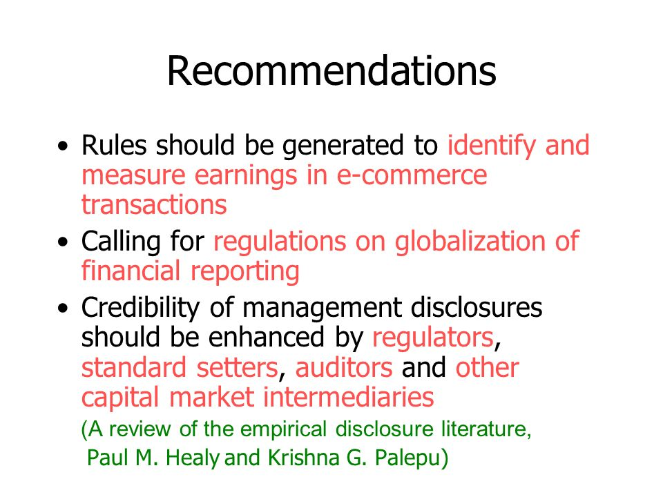 Recommendations Specific reports should be generated for specific users in future financial statement (Accounting Theory, Ahmed Riahi Belkaoui) –Public reporting of corporate financial forecasts Provide information useful for the predictive process when it will enhance the reliability of users prediction (Trueblood report)