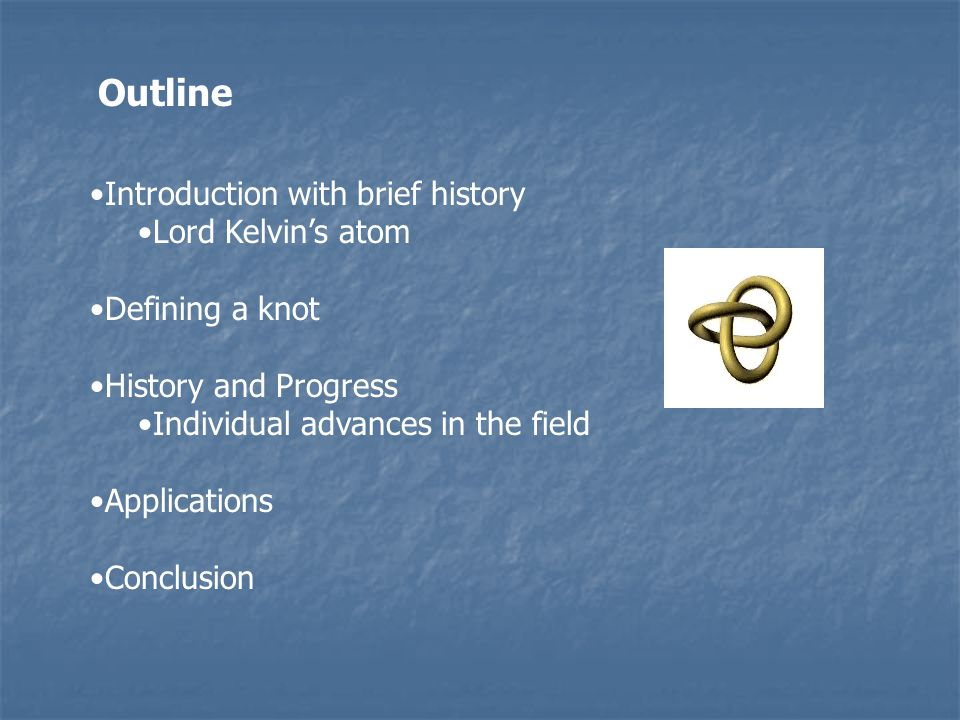 Outline Introduction with brief history Lord Kelvins atom Defining a knot History and Progress Individual advances in the field Applications Conclusio