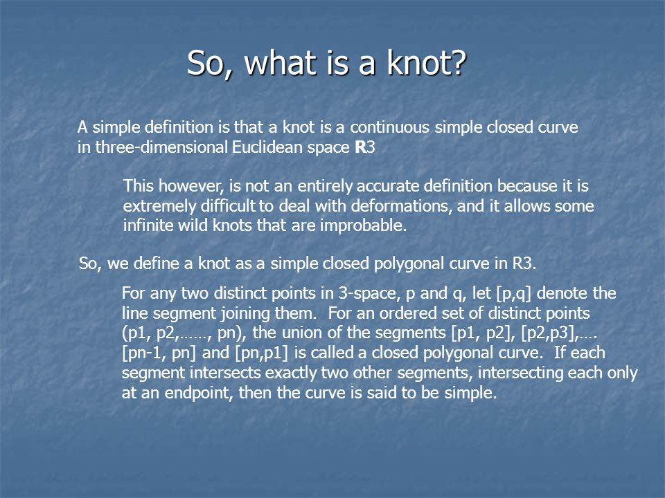 So, what is a knot? A simple definition is that a knot is a continuous simple closed curve in three-dimensional Euclidean space R3 This however, is no