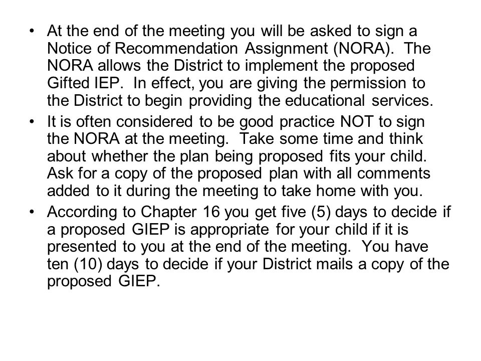 At the end of the meeting you will be asked to sign a Notice of Recommendation Assignment (NORA). The NORA allows the District to implement the propos
