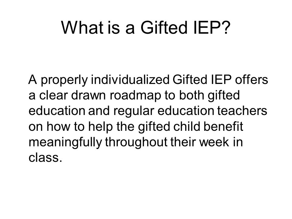 What is a Gifted IEP? A properly individualized Gifted IEP offers a clear drawn roadmap to both gifted education and regular education teachers on how