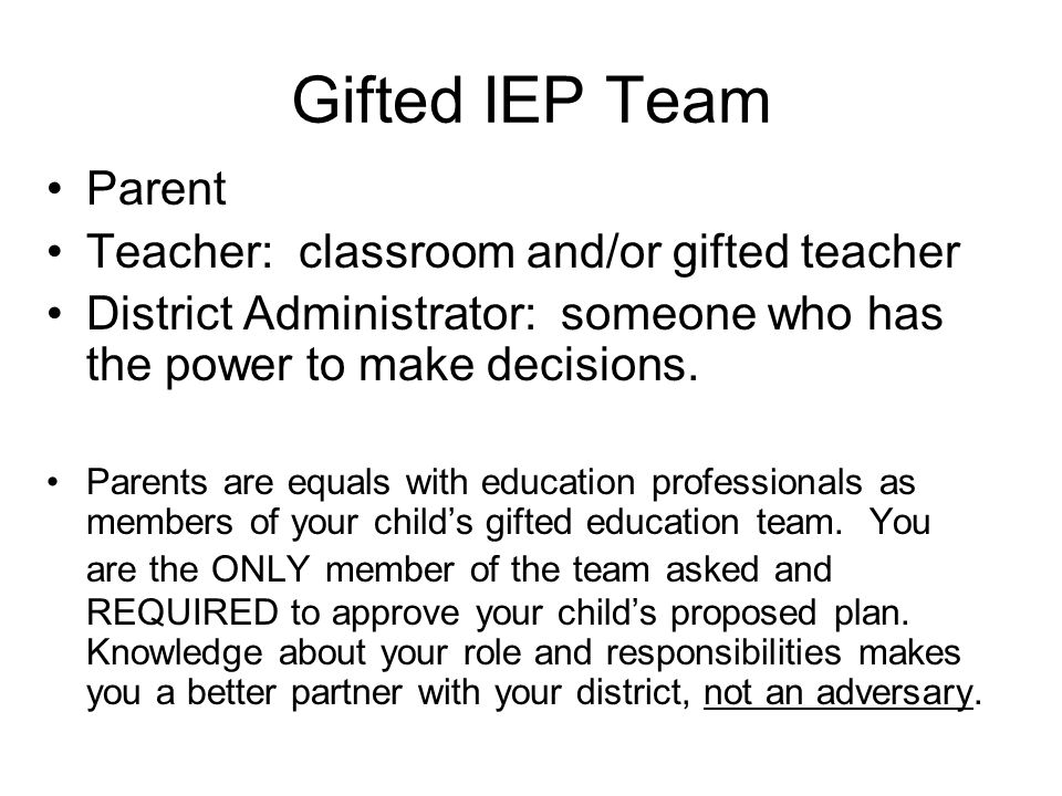 Gifted IEP Team Parent Teacher: classroom and/or gifted teacher District Administrator: someone who has the power to make decisions. Parents are equal