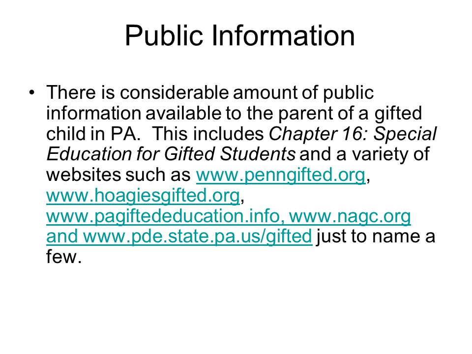 Public Information There is considerable amount of public information available to the parent of a gifted child in PA. This includes Chapter 16: Speci