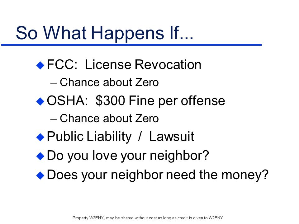 Property W2ENY, may be shared without cost as long as credit is given to W2ENY So What Happens If... FCC: License Revocation –Chance about Zero OSHA: