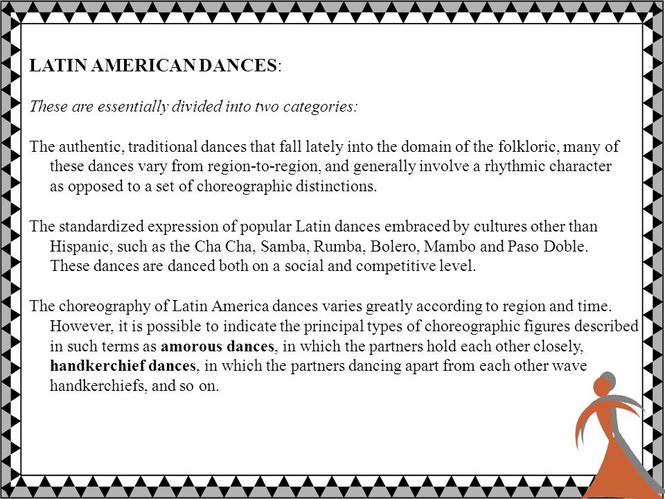 LATIN AMERICAN DANCES: These are essentially divided into two categories: The authentic, traditional dances that fall lately into the domain of the folkloric, many of these dances vary from region-to-region, and generally involve a rhythmic character as opposed to a set of choreographic distinctions.