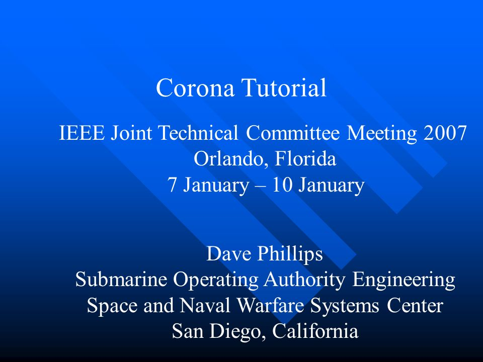 Corona Tutorial Dave Phillips Submarine Operating Authority Engineering Space and Naval Warfare Systems Center San Diego, California IEEE Joint Techni