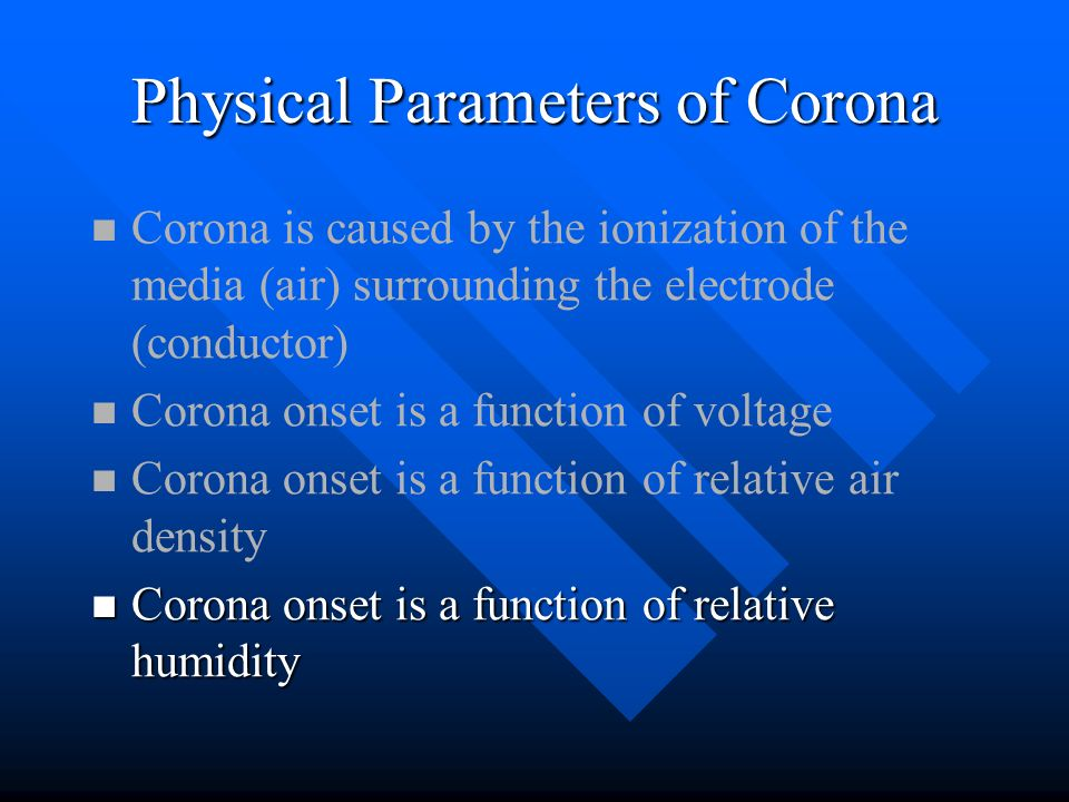Physical Parameters of Corona Corona is caused by the ionization of the media (air) surrounding the electrode (conductor) Corona onset is a function o