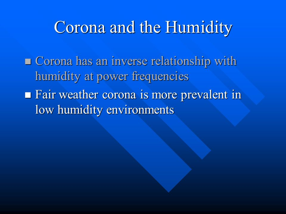 Corona and the Humidity Corona has an inverse relationship with humidity at power frequencies Corona has an inverse relationship with humidity at powe