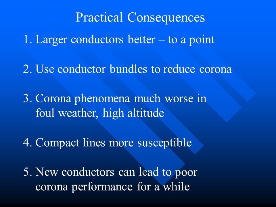 Practical Consequences 1. Larger conductors better – to a point 2. Use conductor bundles to reduce corona 3. Corona phenomena much worse in foul weath