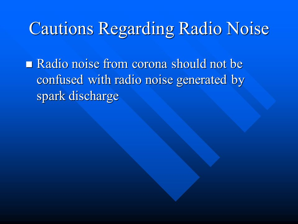 Radio noise from corona should not be confused with radio noise generated by spark discharge Radio noise from corona should not be confused with radio