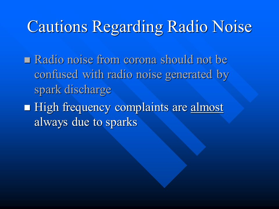 Cautions Regarding Radio Noise Radio noise from corona should not be confused with radio noise generated by spark discharge Radio noise from corona sh