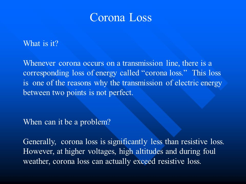 Corona Loss What is it? Whenever corona occurs on a transmission line, there is a corresponding loss of energy called corona loss. This loss is one of
