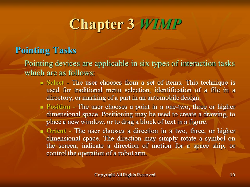 Copyright All Rights Reserved10 Chapter 3 WIMP Pointing Tasks Pointing devices are applicable in six types of interaction tasks which are as follows: Pointing devices are applicable in six types of interaction tasks which are as follows: Select - The user chooses from a set of items.
