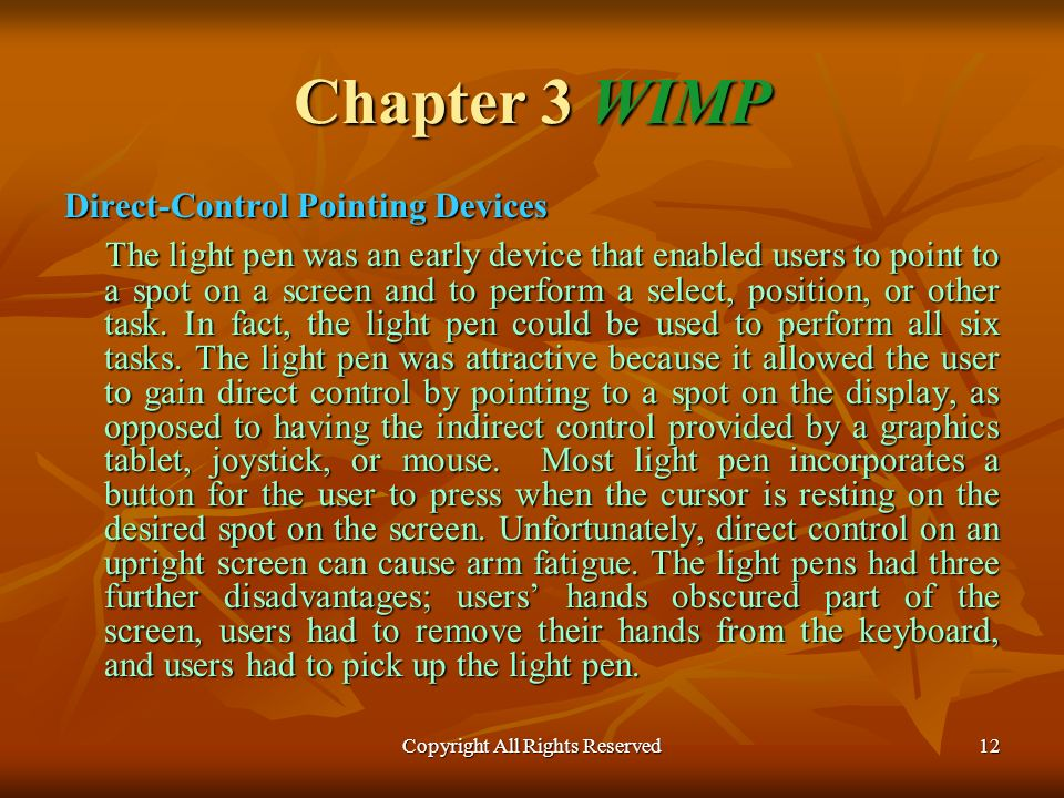 Copyright All Rights Reserved12 Chapter 3 WIMP Direct-Control Pointing Devices The light pen was an early device that enabled users to point to a spot on a screen and to perform a select, position, or other task.