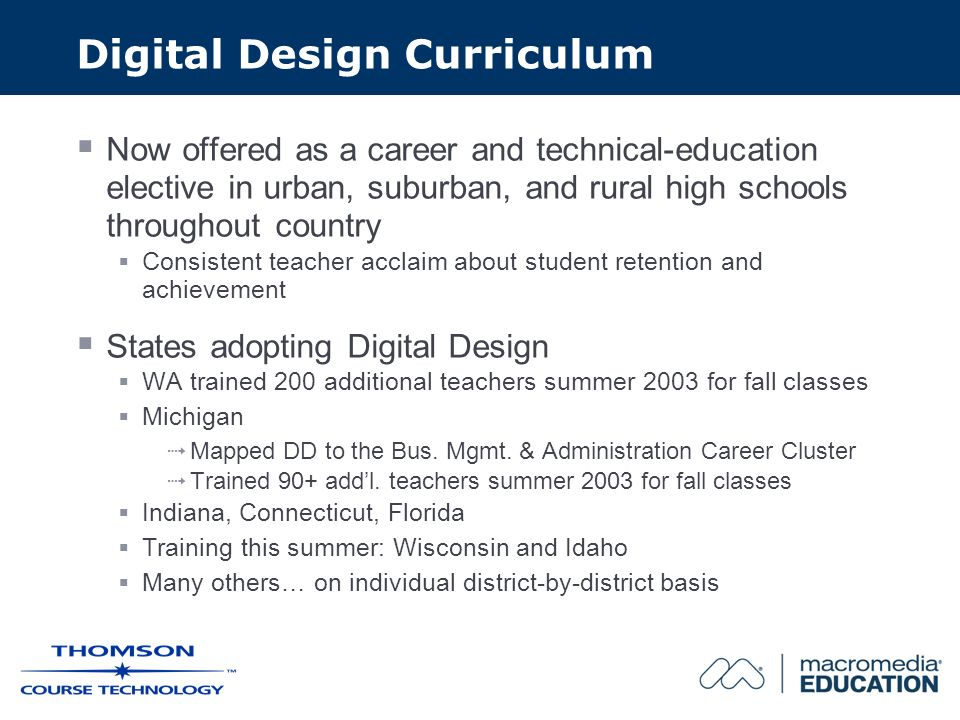 Digital Design Curriculum Now offered as a career and technical-education elective in urban, suburban, and rural high schools throughout country Consistent teacher acclaim about student retention and achievement States adopting Digital Design WA trained 200 additional teachers summer 2003 for fall classes Michigan Mapped DD to the Bus.