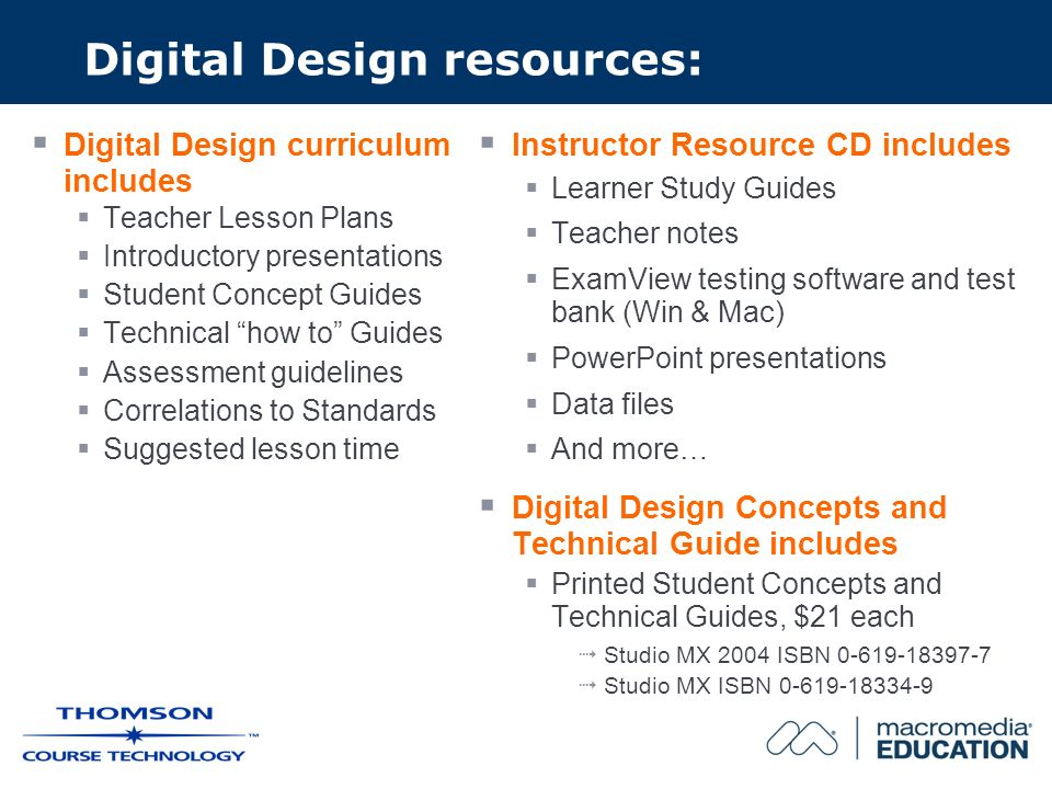 Digital Design resources: Digital Design curriculum includes Teacher Lesson Plans Introductory presentations Student Concept Guides Technical how to Guides Assessment guidelines Correlations to Standards Suggested lesson time Instructor Resource CD includes Learner Study Guides Teacher notes ExamView testing software and test bank (Win & Mac) PowerPoint presentations Data files And more… Digital Design Concepts and Technical Guide includes Printed Student Concepts and Technical Guides, $21 each Studio MX 2004 ISBN 0-619-18397-7 Studio MX ISBN 0-619-18334-9